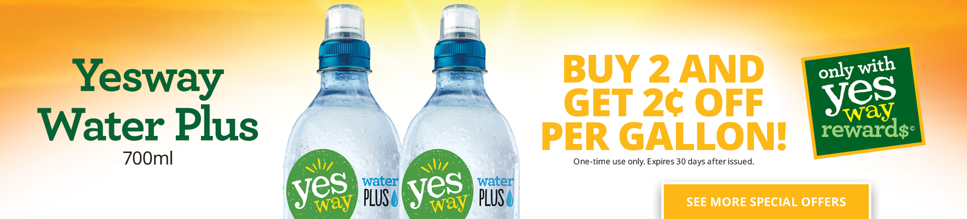 Yesway Water Plus Buy 2 and get $0.02 OFF per gallon (One-time use only. Expires 30 days after issued.)